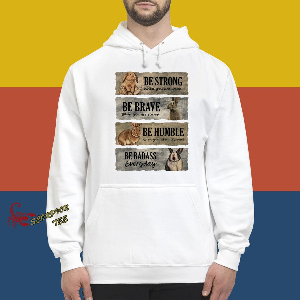 Rabbit Be Strong When You Are Weak Be Brave When You Are Scared Be Humble When You Are Victorious Be Badass Everyday Shirt hoodie