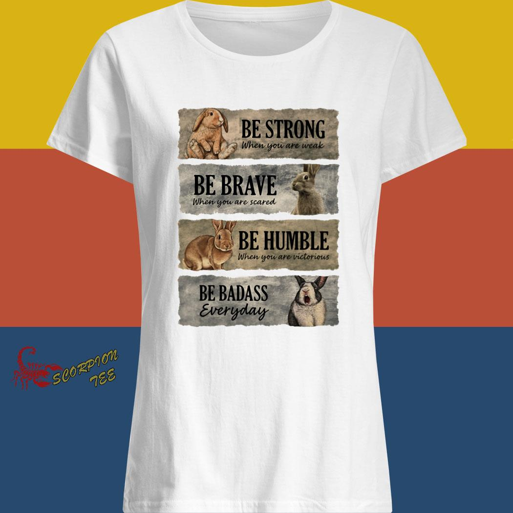 Rabbit Be Strong When You Are Weak Be Brave When You Are Scared Be Humble When You Are Victorious Be Badass Everyday Shirt ladies shirt