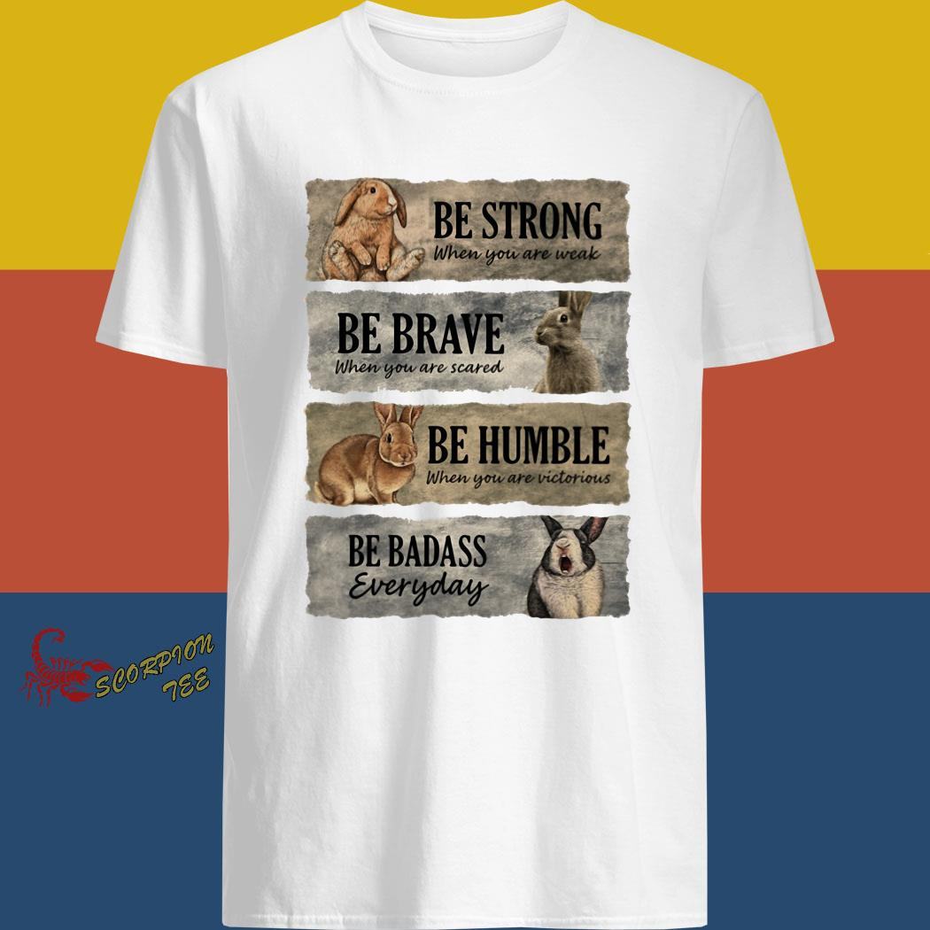 Rabbit Be Strong When You Are Weak Be Brave When You Are Scared Be Humble When You Are Victorious Be Badass Everyday Shirt