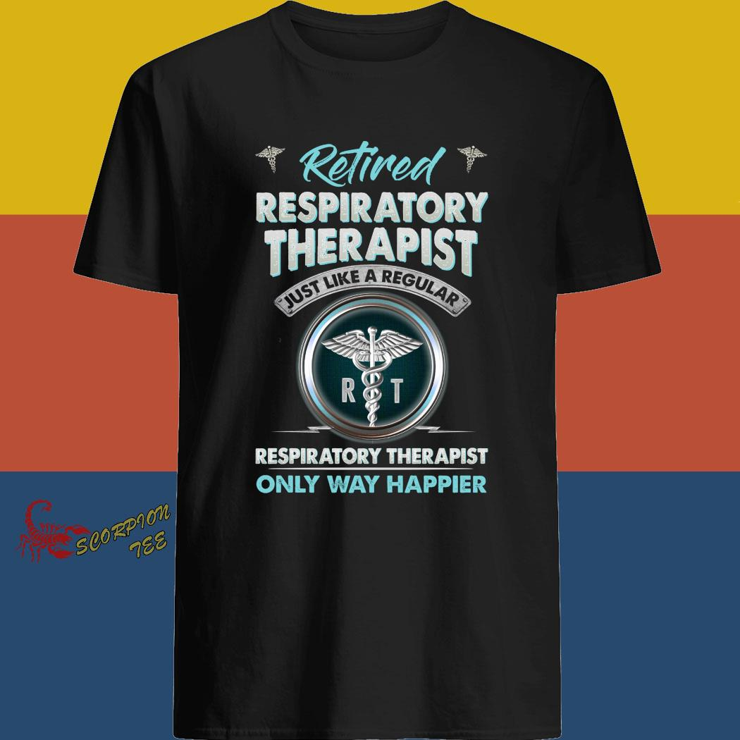 Retired Respiratory Therapist Just Like A Regular Respiratory Therapist Only Way Happier Shirt