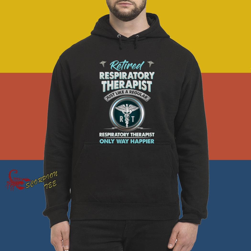 Retired Respiratory Therapist Just Like A Regular Respiratory Therapist Only Way Happier Shirt hoodie