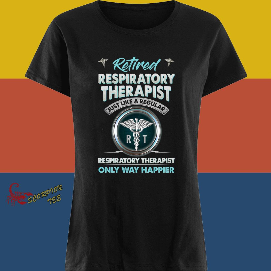 Retired Respiratory Therapist Just Like A Regular Respiratory Therapist Only Way Happier Shirt ladies tee