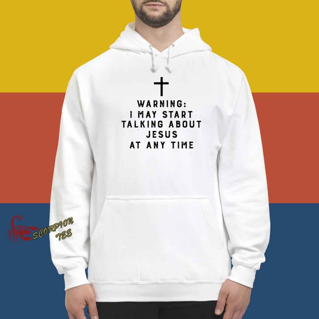 Warning I May Start Talking About Jesus Any Time Shirt hoodie
