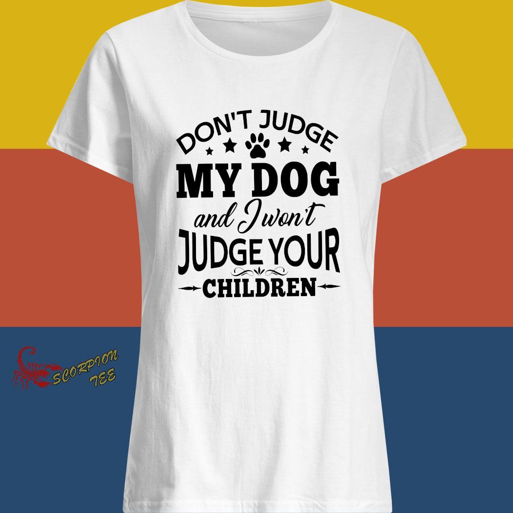 Don't Judge My Dog And I Won't Judge Your Children Shirt ladies shirt