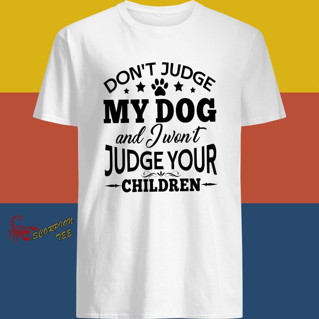Don't Judge My Dog And I Won't Judge Your Children Shirt
