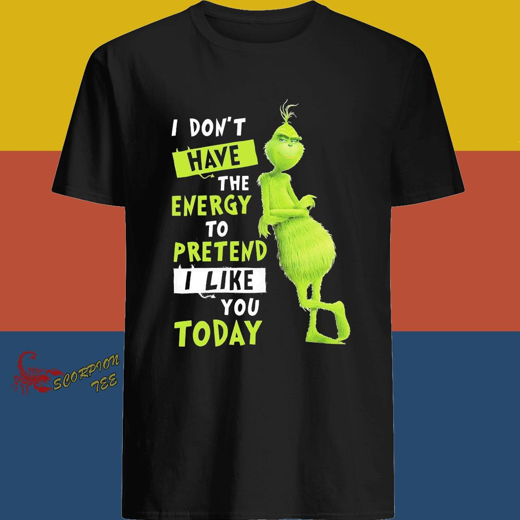 Grinch I Don't Have The Energy To Pretend I Like You Today Shirt