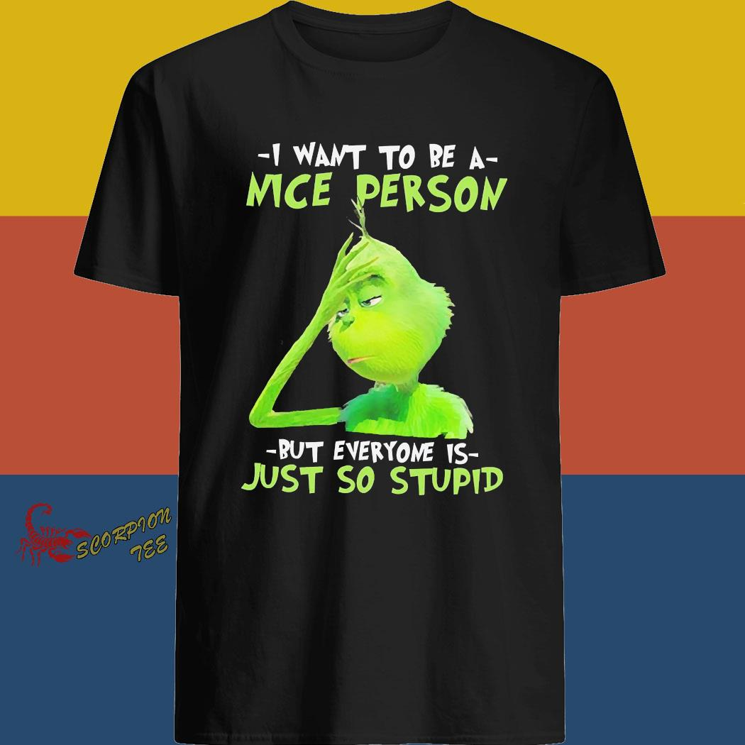 Grinch I Want To Be A Nice Person But Everyone Is Just So Stupid Shirt