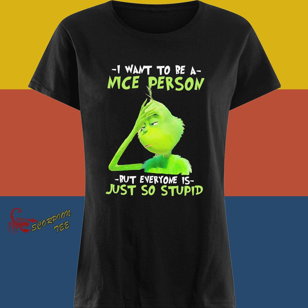 Grinch I Want To Be A Nice Person But Everyone Is Just So Stupid Shirt ladies tee