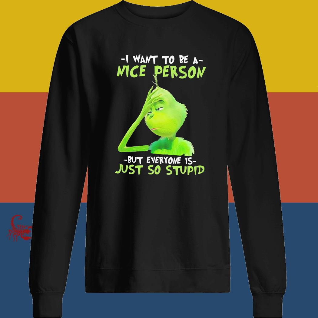 Grinch I Want To Be A Nice Person But Everyone Is Just So Stupid Shirt sweatshirt