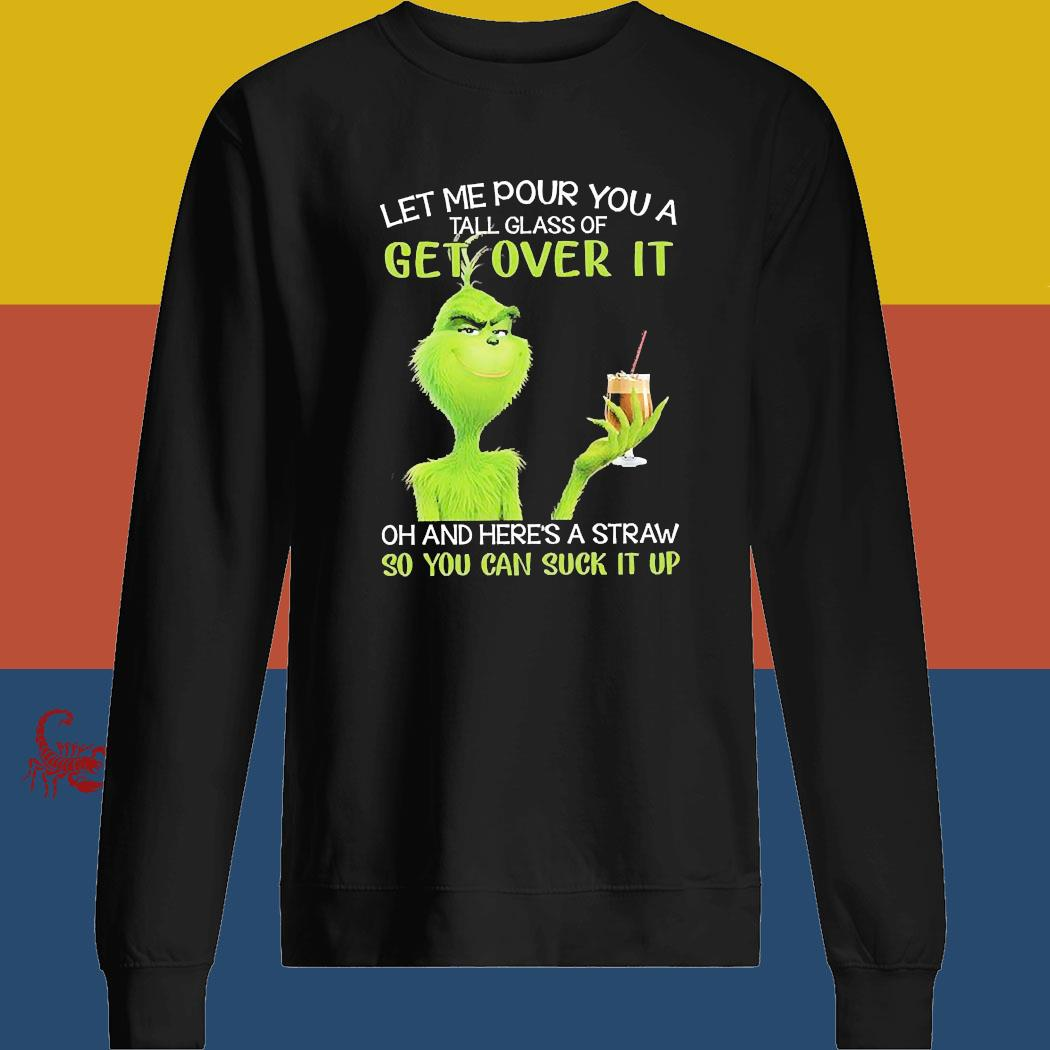 Grinch Let Me Pour You A Tall Glass Of Get Over It Oh And Here's A Straw So You Can Suck It Up Shirt sweatshirt