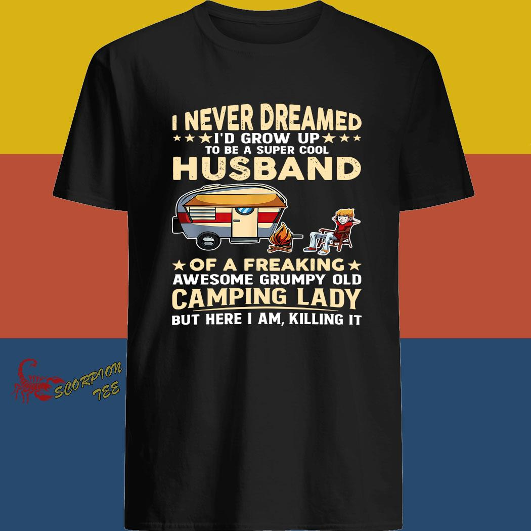 I Never Dreamed I'd Grow Up To Be A Super Cool Husband Of A Freaking Awesome Grumpy Old Camping Lady Shirt