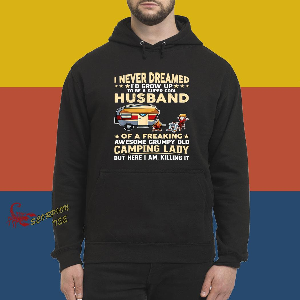 I Never Dreamed I'd Grow Up To Be A Super Cool Husband Of A Freaking Awesome Grumpy Old Camping Lady Shirt hoodie