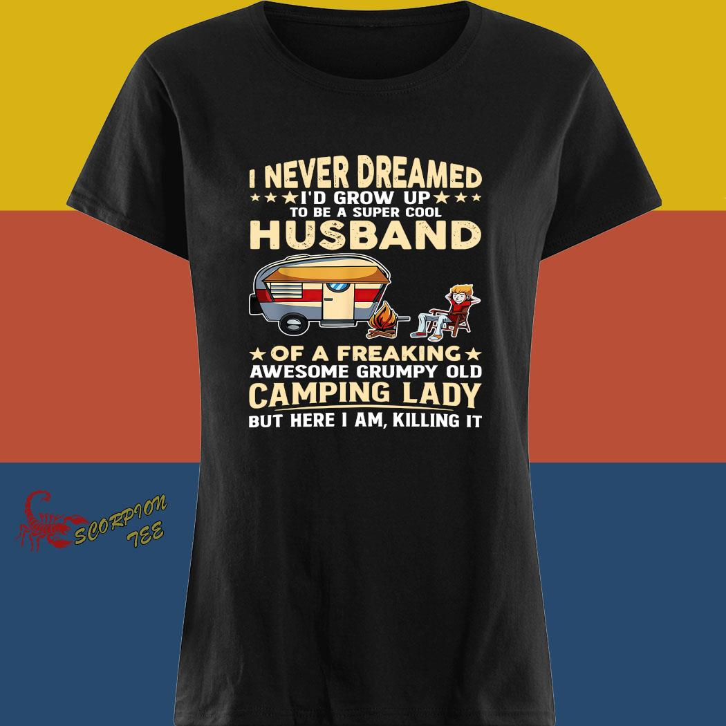I Never Dreamed I'd Grow Up To Be A Super Cool Husband Of A Freaking Awesome Grumpy Old Camping Lady Shirt ladies tee