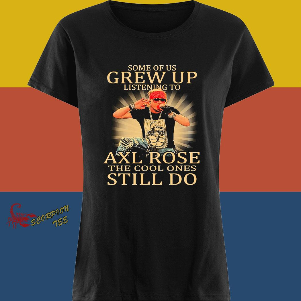 Some Of Us Grew Up Listening To Axl Rose The Cool Ones Still Do Shirt ladies tee