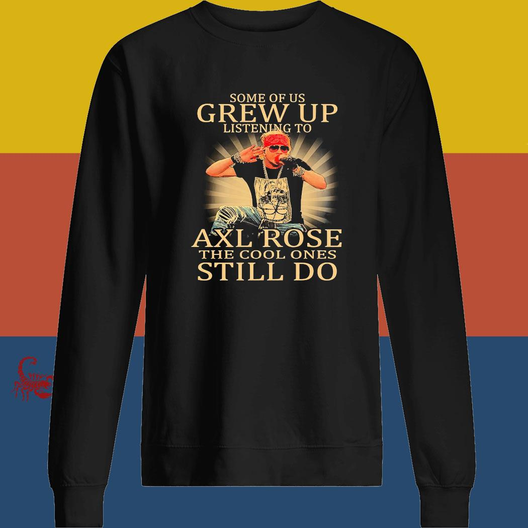 Some Of Us Grew Up Listening To Axl Rose The Cool Ones Still Do Shirt sweatshirt