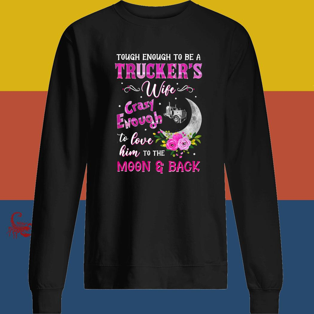 Tough Enough To Be A Trucker's Wife Crazy Enough To Love Him To The Moon And Back Shirt sweatshirt