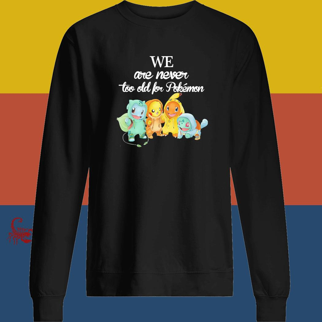 We Are Never Too Old For Pokemon Shirt sweatshirt